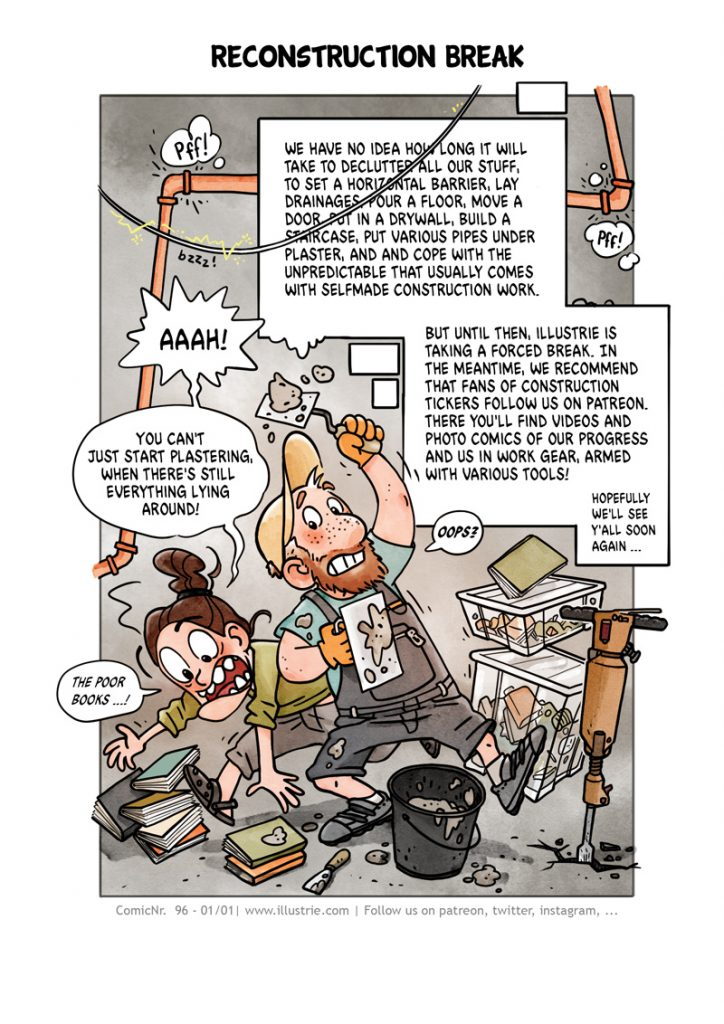 Autobiographical comic drawn by Illustrie about their DIY construction project in the basement of an old building. Building materials mixed up with books, flea market boxes and tools, in the background dilapidated electricity and gas pipes. Timo & Stew in the foreground fighting against chaos and time ... . illustration, comic, art, draw, drawing, doodle, sketch, graphic novel, comicstyle, funny, lol, cartoon, comicjournal, comicdiary, construction work, plaster, bucket, trowel, craftsman, jackhammer, collection boxes, books, flea market, clear out, renovation, homemade, DIY, reconstruction break, declutter